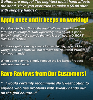 Golfers are unique! The slightest moist hand affects the shot!  Have you ever tried to make a $5.00 shot with slippery hands? Apply once and it keeps on working! Very Easy to Use:  Spray the liquid all over your hands and through your fingers. Rub vigorously until liquid is gone. Enjoy incredibly dry hands that will last all day! NO MORE SWEATY HANDS! For those golfers using a wet cloth while playing � not to worry!  The wet cloth will not remove the No Sweat Product from your hands! When done playing, simply remove the No Sweat Product with soap and water. Rave Reviews from Our Customers! ...I would certainly recommend No Sweat Lotion to anyone who has problems with sweaty hands out on the golf course...